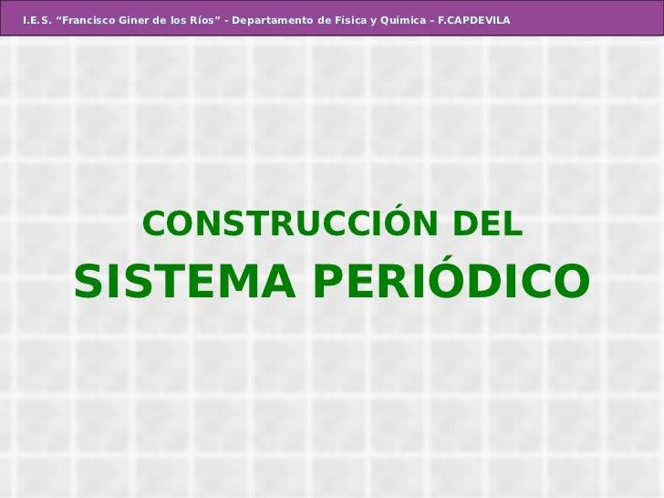 """I.E.S. """"Francisco Giner de los Ríos"""" - Departamento de Física y Química – F.CAPDEVILA CONSTRUCCIÓN DEL SISTEMA PERIÓDICO"""