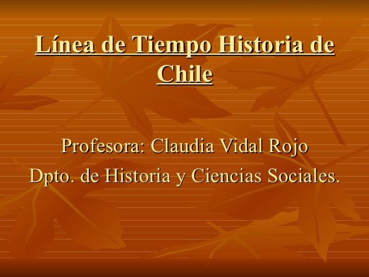 Línea de Tiempo Historia de           Chile   Profesora: Claudia Vidal RojoDpto. de Historia y Ciencias Sociales.