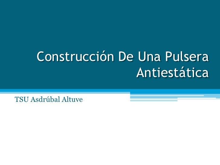 Construcción De Una Pulsera Antiestática <br />TSU Asdrúbal Altuve<br />