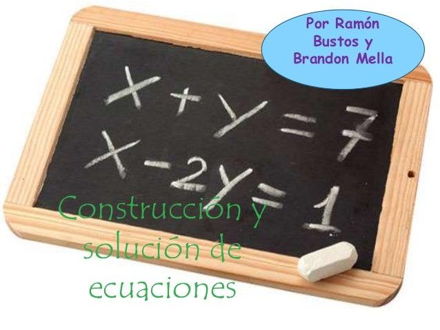 Construcción y  solución de  ecuaciones  Por Ramón  Bustos y  Brandon Mella