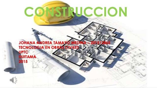 CONSTRUCCION JOHANA ANDREA TAMAYO MEDINA – 201512865 TECNOLOGIA EN OBRAS CIVILES UPTC DUITAMA 2015