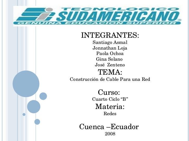 INTEGRANTES: Santiago Asmal Jonnathan Loja Paola Ochoa Gina Solano  José  Zenteno TEMA: Construcción de Cable Para una Red...