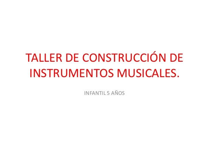 TALLER DE CONSTRUCCIÓN DE INSTRUMENTOS MUSICALES.         INFANTIL 5 AÑOS