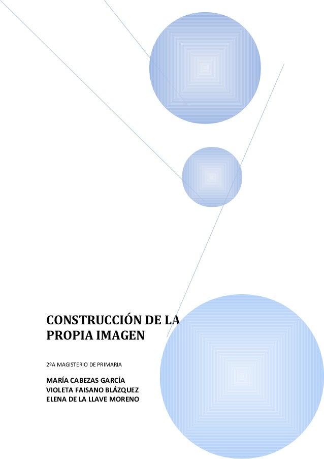 CONSTRUCCIÓN DE LAPROPIA IMAGEN2ºA MAGISTERIO DE PRIMARIAMARÍA CABEZAS GARCÍAVIOLETA FAISANO BLÁZQUEZELENA DE LA LLAVE MOR...