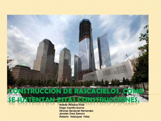 CONSTRUCCIÓN DE RASCACIELOS, COMO SE SUSTENTAN ESTAS CONSTRUCCIONES. Amado Peñuela Villar Diego Castillo Quiroz Alfonso Sa...