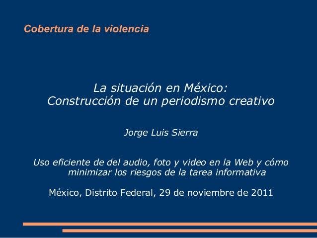 Cobertura de la violencia La situación en México: Construcción de un periodismo creativo Jorge Luis Sierra Uso eficiente d...