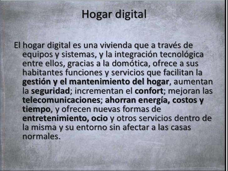 Hogar digitalEl hogar digital es una vivienda que a través de   equipos y sistemas, y la integración tecnológica   entre e...