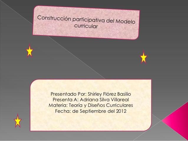 Presentado Por: Shirley Flórez Basilio Presenta A: Adriana Silva VillarealMateria: Teoría y Diseños Curriculares  Fecha: d...