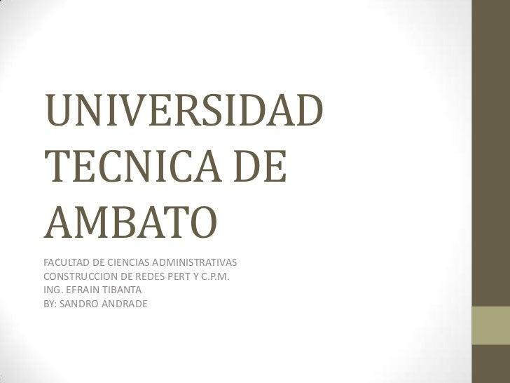 UNIVERSIDAD TECNICA DE AMBATO<br />FACULTAD DE CIENCIAS ADMINISTRATIVAS<br />CONSTRUCCION DE REDES PERT Y C.P.M.<br />ING....