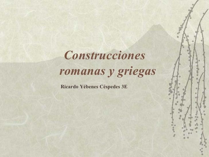 Construcciones   romanas y griegas Ricardo Yébenes Céspedes 3E