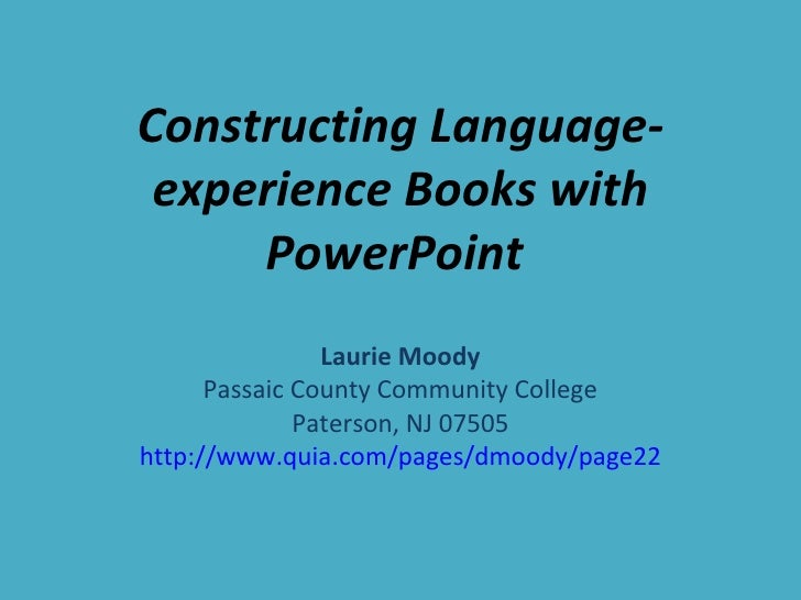 Constructing Language-experience Books with PowerPoint  Laurie Moody Passaic County Community College Paterson, NJ 07505 h...