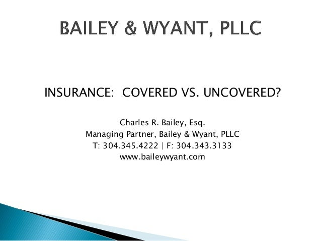 INSURANCE: COVERED VS. UNCOVERED? Charles R. Bailey, Esq. Managing Partner, Bailey & Wyant, PLLC T: 304.345.4222 | F: 304....