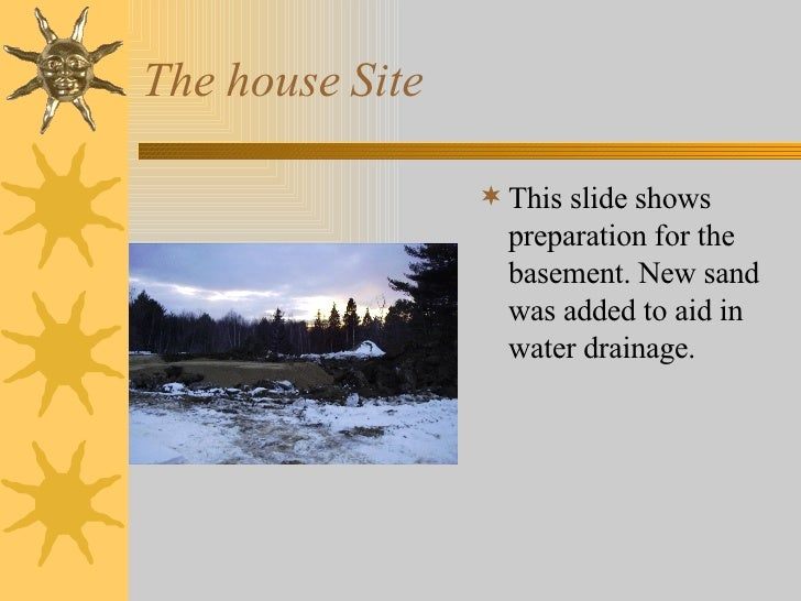 The house Site <ul><li>This slide shows preparation for the basement. New sand was added to aid in water drainage. </li></ul>