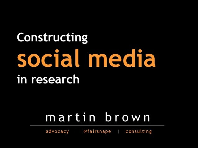 !Constructingsocial media!in research    martin brown     advocacy   |   @fairsnape   |   consulting
