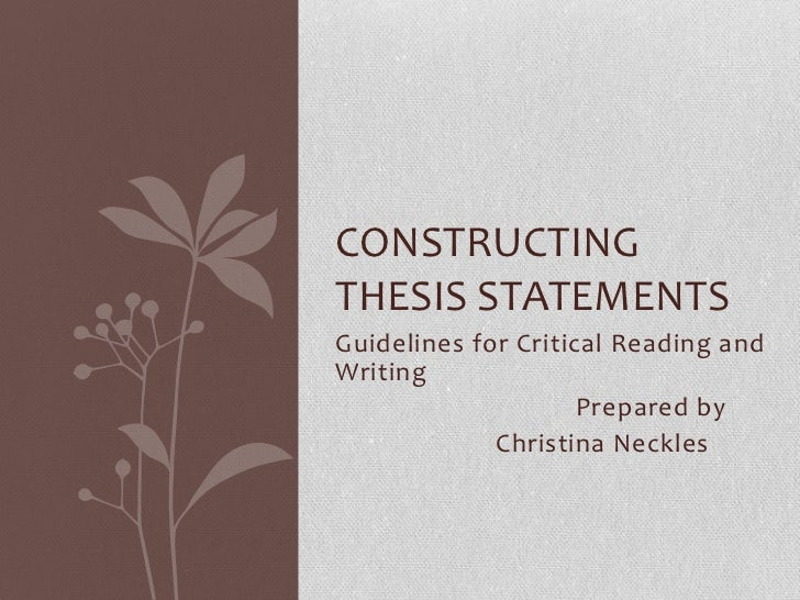 CONSTRUCTINGTHESIS STATEMENTSGuidelines for Critical Reading andWriting                     Prepared by             Christ...