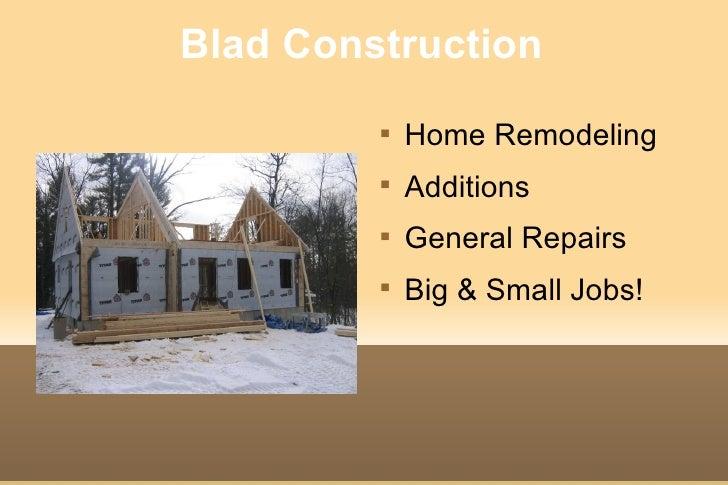 Blad Construction <ul><li>Home Remodeling </li></ul><ul><li>Additions </li></ul><ul><li>General Repairs </li></ul><ul><li>...