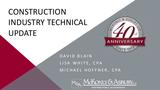 CONSTRUCTION INDUSTRY TECHNICAL UPDATE D A V I D B L A I N L I S A W H I T E , C PA M I C H A E L H O F F N E R , C PA