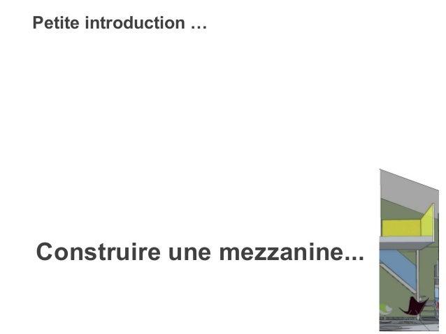 Petite introduction …  Construire une mezzanine...