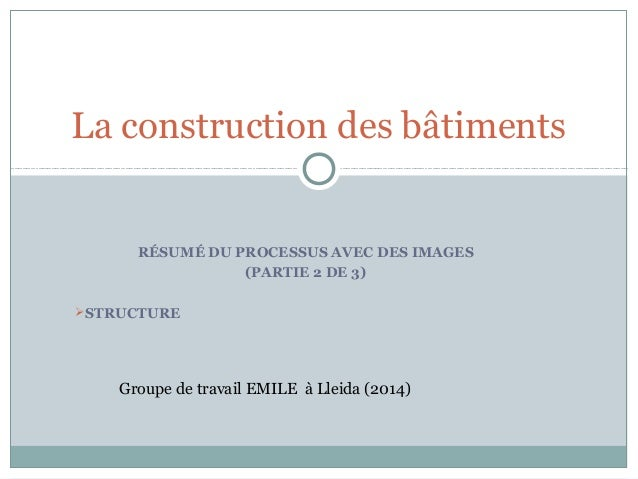 RÉSUMÉ DU PROCESSUS AVEC DES IMAGES (PARTIE 2 DE 3) STRUCTURE La construction des bâtiments Groupe de travail EMILE à Lle...