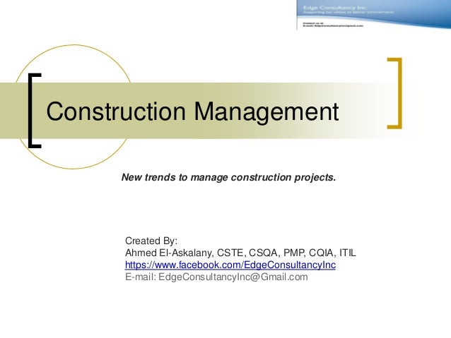 Construction Management New trends to manage construction projects. Created By: Ahmed El-Askalany, CSTE, CSQA, PMP, CQIA, ...