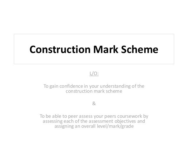 Construction Mark Scheme L/O: To gain confidence in your understanding of the construction mark scheme & To be able to pee...