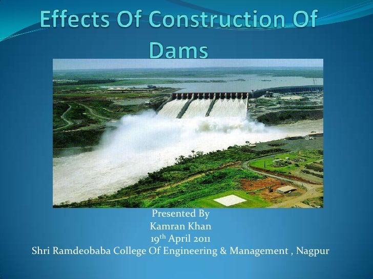 Effects Of Construction Of Dams<br />Presented By<br />Kamran Khan<br />19th April 2011<br />Shri Ramdeobaba College Of En...