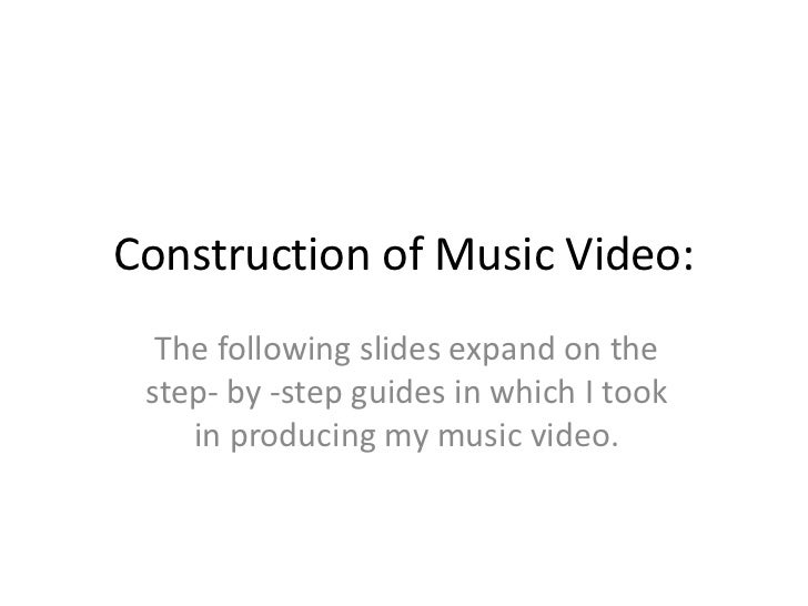 Construction of Music Video:  The following slides expand on the step- by -step guides in which I took    in producing my ...