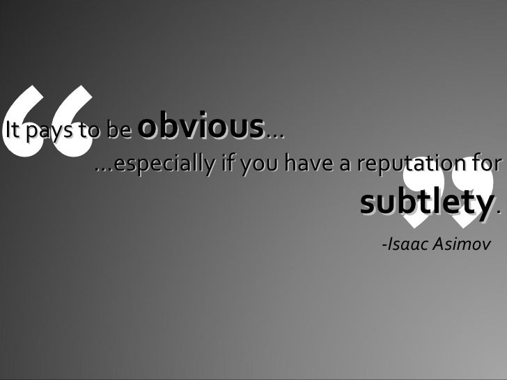 """ "" It pays to be  obvious … … especially if you have a reputation for  subtlety . -Isaac Asimov"