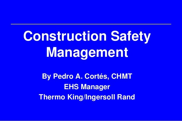 Construction Safety   Management   By Pedro A. Cortés, CHMT        EHS Manager  Thermo King/Ingersoll Rand