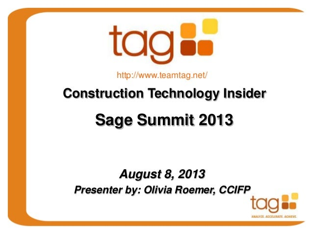 August 8, 2013 Presenter by: Olivia Roemer, CCIFP Construction Technology Insider Sage Summit 2013 http://www.teamtag.net/
