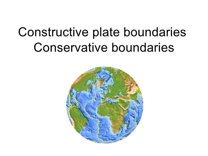 Constructive plate boundaries  Conservative boundaries