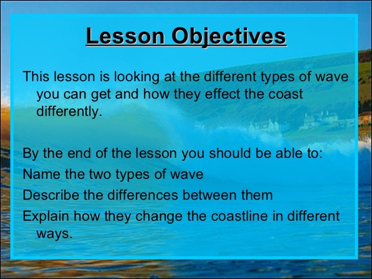Lesson ObjectivesThis lesson is looking at the different types of wave  you can get and how they effect the coast  differe...