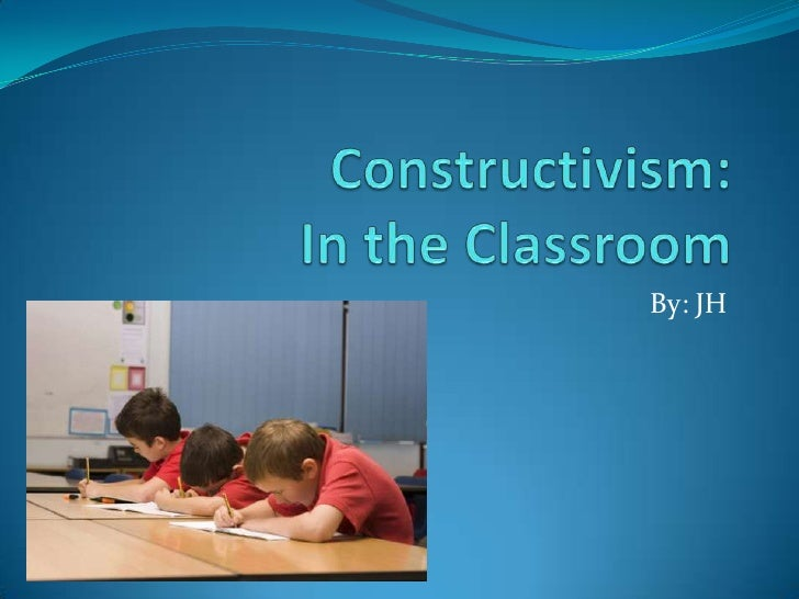 Constructivism: In the Classroom<br />By: JH<br />