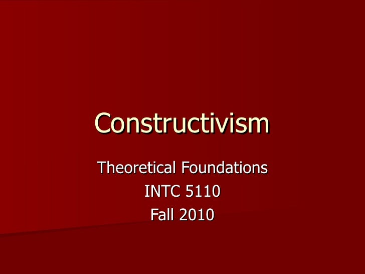 Constructivism Theoretical Foundations INTC 5110 Fall 2010