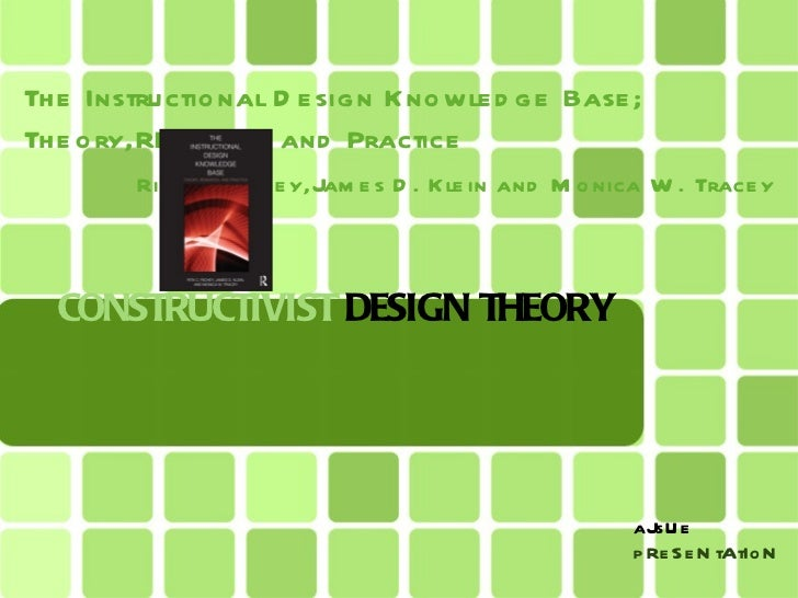 CONSTRUCTIVIST  DESIGN THEORY <ul><li>The Instructional Design Knowledge Base; Theory,REsearch and Practice   </li></ul><u...