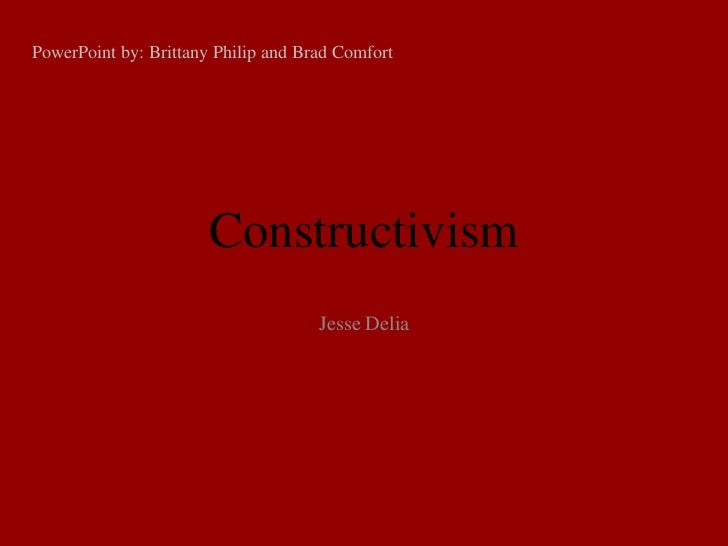 PowerPoint by: Brittany Philip and Brad Comfort                       Constructivism                                     J...