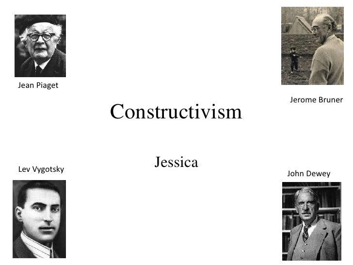 Jean Piaget                                Jerome Bruner               ConstructivismLev Vygotsky                   Jessic...