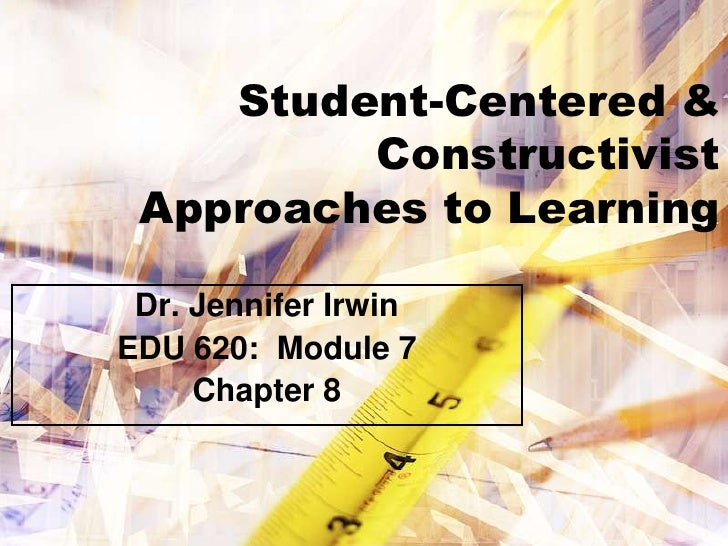 Student-Centered &         Constructivist Approaches to Learning Dr. Jennifer IrwinEDU 620: Module 7     Chapter 8