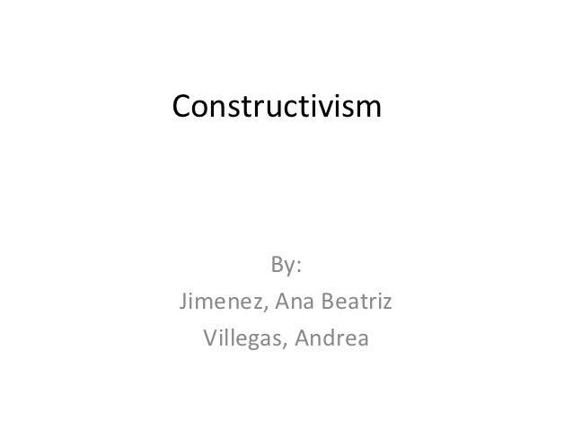 Constructivism         By:Jimenez, Ana Beatriz  Villegas, Andrea