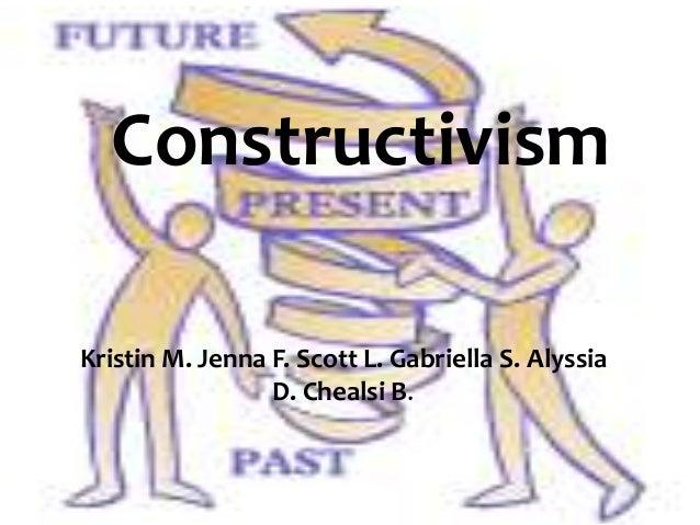 ConstructivismKristin M. Jenna F. Scott L. Gabriella S. Alyssia                 D. Chealsi B.