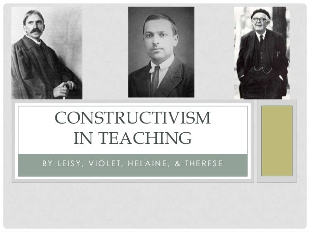 CONSTRUCTIVISM   IN TEACHINGBY LEISY, VIOLET, HELAINE, & THERESE