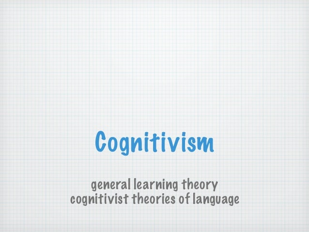 Cognitivism general learning theory cognitivist theories of language