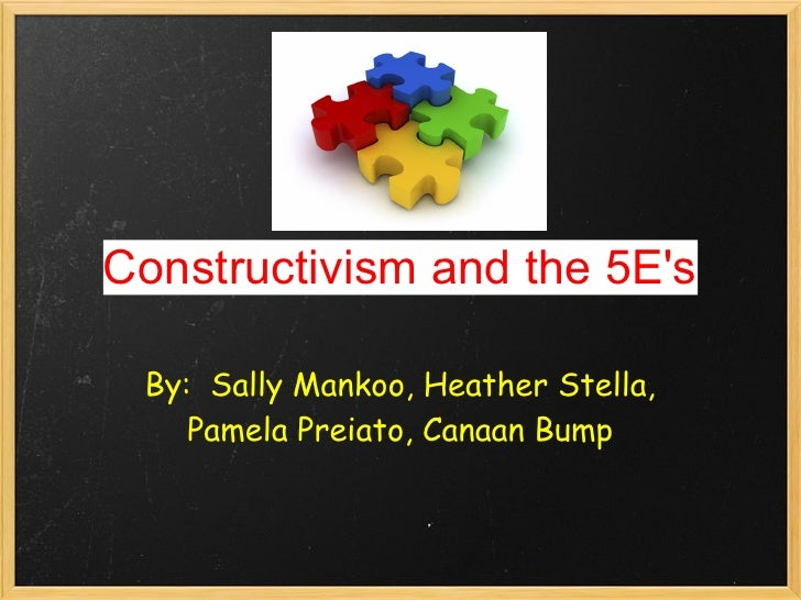 Constructivism and the 5E's   By: Sally Mankoo, Heather Stella,     Pamela Preiato, Canaan Bump