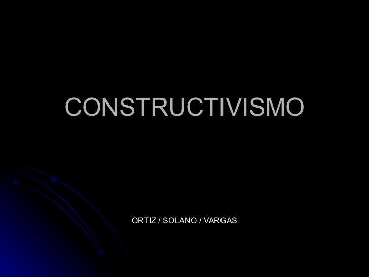 CONSTRUCTIVISMO ORTIZ / SOLANO / VARGAS