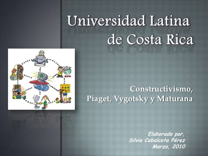 Universidad Latina <br />de Costa Rica<br />Constructivismo,<br />Piaget, Vygotsky y Maturana<br />Elaborado por,<br />Sil...
