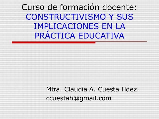 Curso de formación docente: CONSTRUCTIVISMO Y SUS IMPLICACIONES EN LA PRÁCTICA EDUCATIVA  Mtra. Claudia A. Cuesta Hdez. cc...