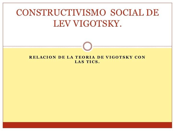 CONSTRUCTIVISMO SOCIAL DE      LEV VIGOTSKY.  RELACION DE LA TEORIA DE VIGOTSKY CON                 LAS TICS.