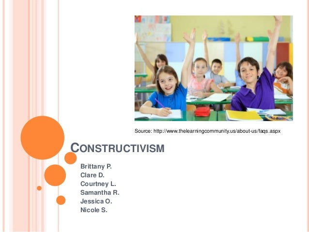 Source: http://www.thelearningcommunity.us/about-us/faqs.aspxCONSTRUCTIVISM Brittany P. Clare D. Courtney L. Samantha R. J...