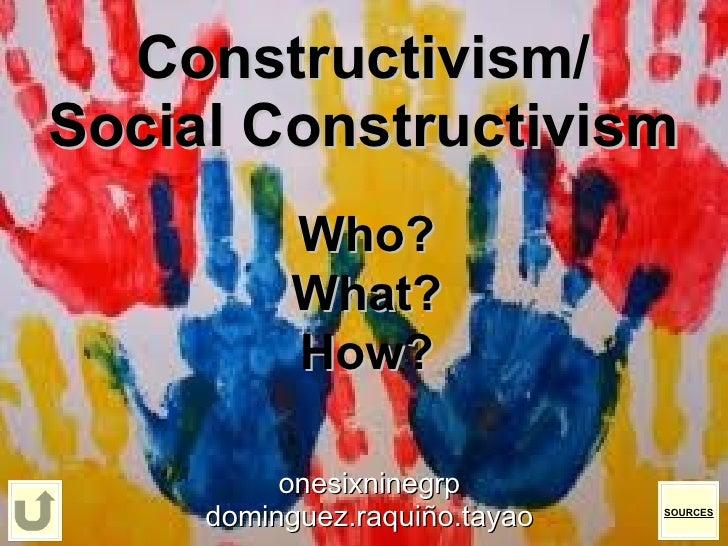 Constructivism/ Social Constructivism onesixninegrp dominguez.raquiño.tayao Who? What? How? SOURCES