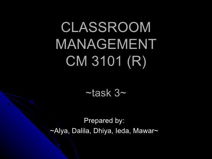 CLASSROOM MANAGEMENT CM 3101 (R) ~task 3~ Prepared by: ~Alya, Dalila, Dhiya, Ieda, Mawar~